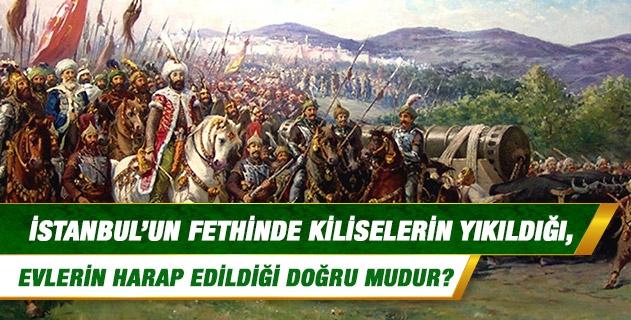 İstanbul'un fethinde kiliselerin yıkıldığı, evlerin harap edildiği, malların yağmalandığı doğru mudur?