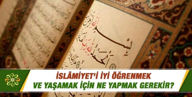 İslamiyet'i iyi öğrenmek ve yaşamak için ne yapmak gerekir? İslamı doğru anlama nasıl olmalı?