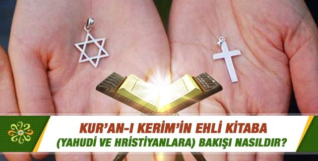 Kur'an-ı Kerim'in Ehl-i kitaba (Yahudi ve Hristiyanlara) bakışı nasıldır?