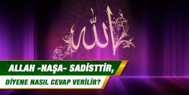 Allah -haşa-sadisttir, diyene nasıl cevap verilir?