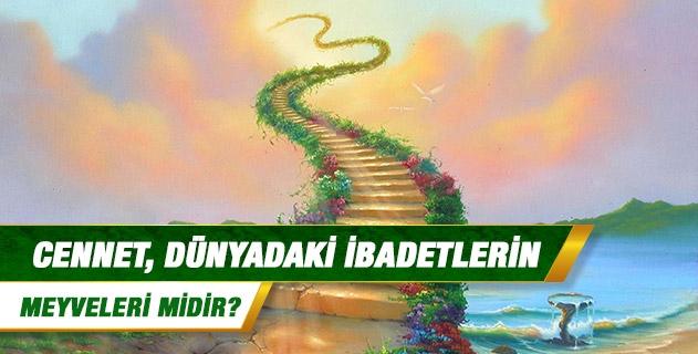 Cennet, dünyadaki ibadetlerin meyveleri midir?