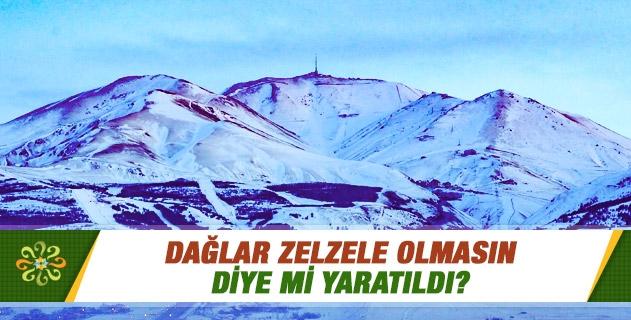 Dağlar zelzele olmasın diye mi yaratıldı?