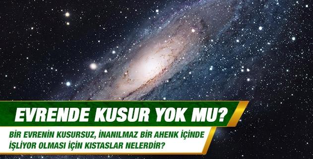 Evrende kusur yok mu? Bir evrenin kusursuz, inanılmaz bir ahenk içinde işliyor olması için kıstaslar nelerdir?