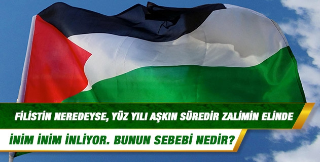 Dinimize göre; küfür devam eder ama zulüm devam etmez, diye biliriz. Filistin neredeyse, yüz yılı aşkın süredir zalimin elinde inim inim inliyor. Bunun sebebi nedir?