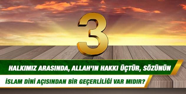 Halkımız arasında, Allah'ın hakkı üçtür, sözünün İslam Dini açısından bir geçerliliği var mıdır?