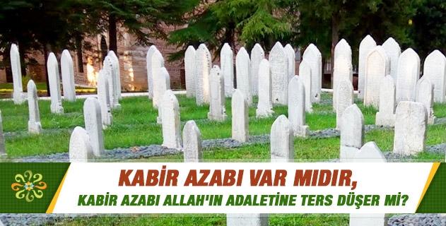 Kabir azabı var mıdır, bununla ilgili Kur'an'da ne gibi ayetler bulunmaktadır? Kabir azabı var ise, bu azap bedene mi yoksa ruha mı olacaktır? Kabir azabı Allah'ın adaletine ters düşer mi?