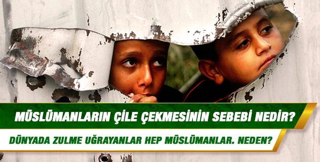 Müslümanların çile çekmesinin sebebi nedir? Dünyada çile çekenler, zulme uğrayanlar hep Müslümanlar. Afganistan, Filistin, Irak, Çeçenistan gibi ülkelerde Müslümanlar ızdırap içindeler. Neden?