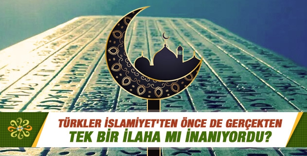 Türkler İslamiyet'ten önce de gerçekten tek bir ilaha mı inanıyordu?