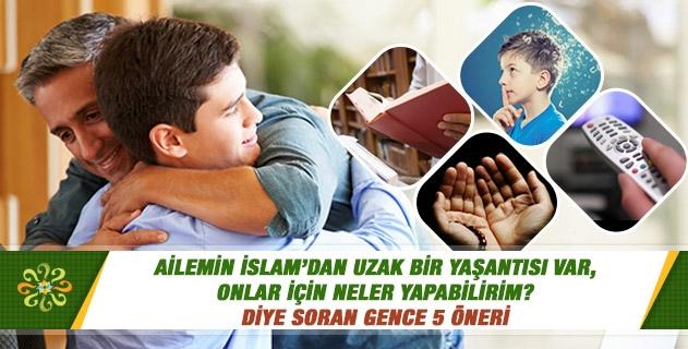 Ailemin İslam'dan uzak bir yaşantısı var, onlar için neler yapabilirim?