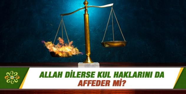 Allah dilerse kul haklarını da affeder mi?