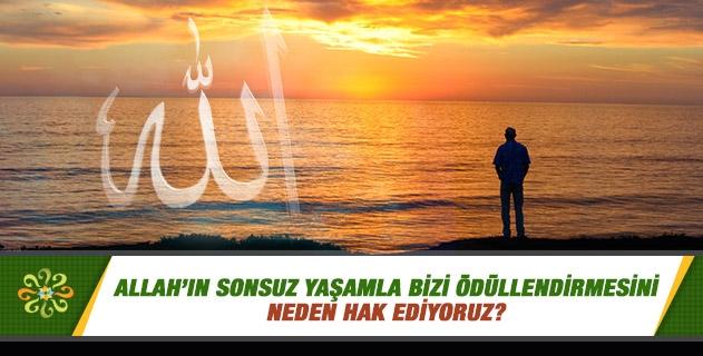 Allah'ın sonsuz yaşamla bizi ödüllendirmesini neden hak ediyoruz?