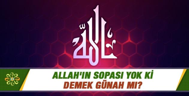 Allah'ınsopası yok ki demek günah mı?
