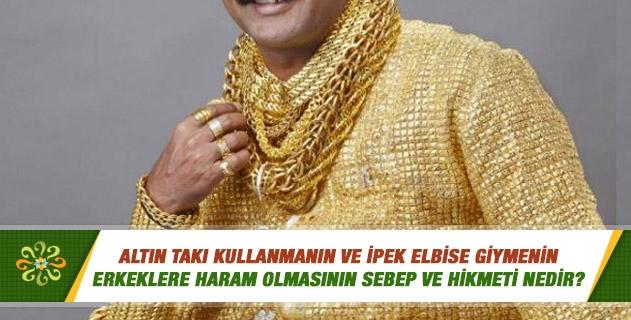 Altın takı kullanmanın ve ipek elbise giymenin erkeklere haram olmasının sebep ve hikmeti nedir?