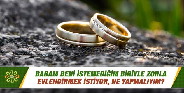 Babam beni istemediğim biriyle zorla evlendirmek istiyor, ne yapmalıyım?