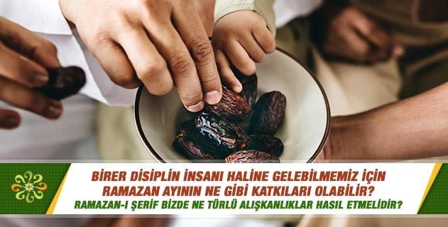 Birer disiplin insanı haline gelebilmemiz için Ramazan ayının ne gibi katkıları olabilir? Ramazan-ı Şerif bizde ne türlü alışkanlıklar hasıl etmelidir?