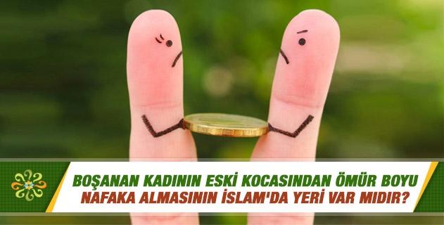 Boşanan kadının eski kocasından ömür boyu nafaka almasının İslam'da yeri var mıdır?