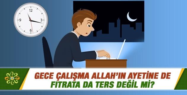 Gece çalışma Allah'ın ayetine de fıtrata da ters değil mi?