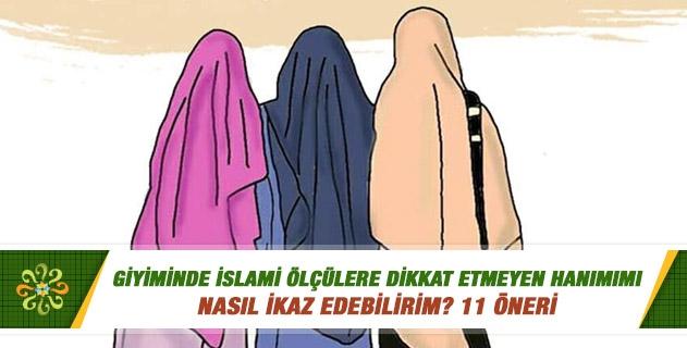 Giyiminde İslami ölçülere dikkat etmeyen hanımımı nasıl ikaz edebilirim?