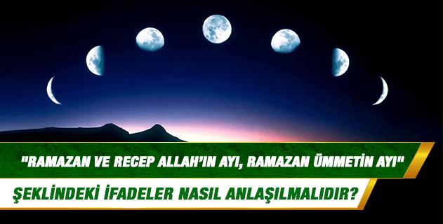 """Hadislerde geçen """"Ramazan ve Recep Allah'ın ayı, Ramazan ümmetin ayı"""" şeklindeki ifadeler nasıl anlaşılmalıdır?"""