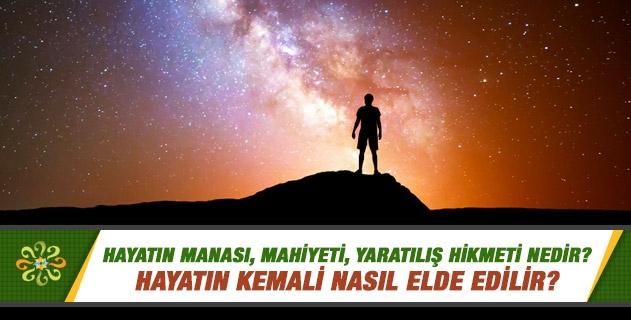 Hayatın manası, mahiyeti, yaratılış hikmeti nedir? Hayatın kemali nasıl elde edilir?