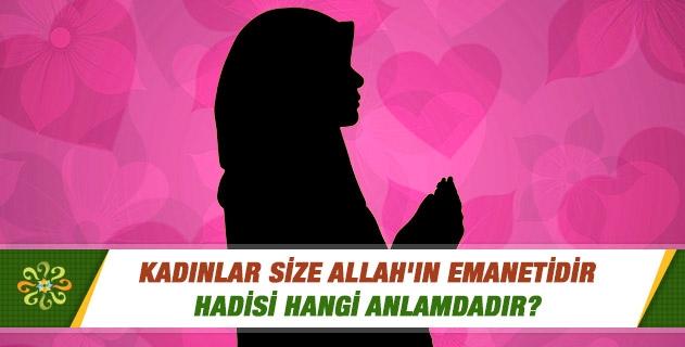 Kadınlar size Allah'ın emanetidir, hadisi hangi anlamdadır?