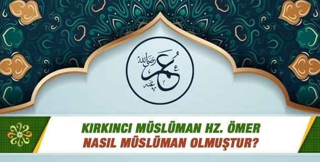Kırkıncı Müslüman Hz. Ömer nasıl Müslüman olmuştur?