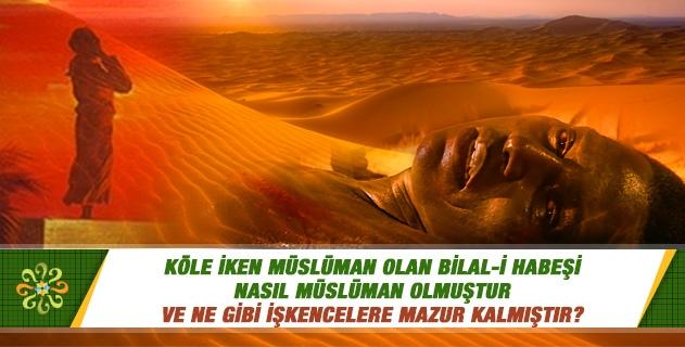 Köle iken Müslüman olan Bilal-i Habeşi nasıl Müslüman olmuştur ve ne gibi işkencelere mazur kalmıştır?