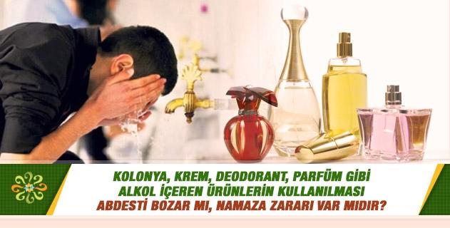 Kolonya, krem, deodorant, parfüm gibi alkol içeren ürünlerin kullanılması abdesti bozar mı, namaza zararı var mıdır?