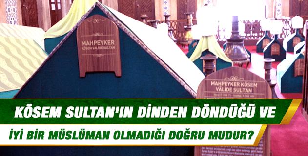 Kösem Sultan'ın dinden döndüğü ve iyi bir Müslüman olmadığı doğru mudur?