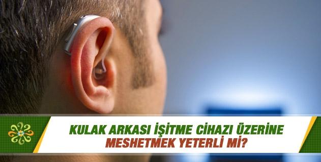 Kulak arkası işitme cihazı üzerine meshetmek yeterli mi?