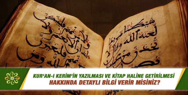 Kur'an-ı Kerim'in yazılması, toplanması ve kitap haline getirilmesi hakkında detaylı bilgi verir misiniz?