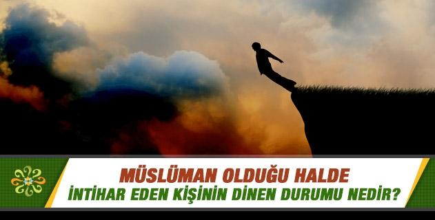 Müslüman olduğu halde intihar eden kişinin dinen durumu nedir?