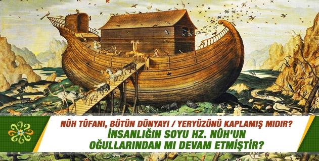 Nûh tûfanı, bütün dünyayı / yeryüzünü kaplamış mıdır? İnsanlığın soyu Hz. Nûh'un oğullarından mı devam etmiştir?