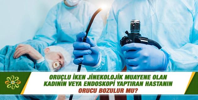 Oruçlu iken jinekolojik muayene olan kadının veya endoskopi yaptıran hastanın orucu bozulur mu?