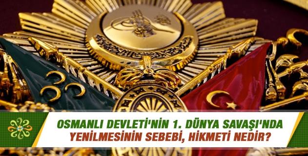 Osmanlı Devleti'nin 1. Dünya Savaşı'nda yenilmesinin sebebi, hikmeti nedir?