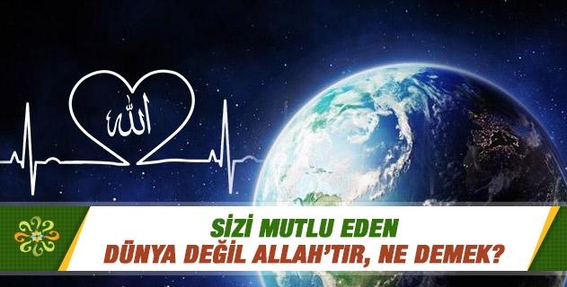 Sizi mutlu eden dünya değil Allah'tır, ne demek?