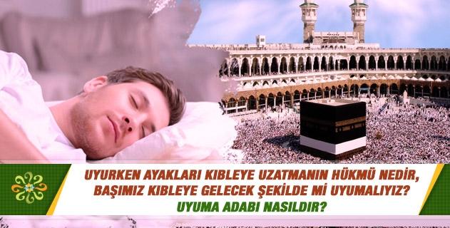 Uyurken ayakları kıbleye uzatmanın hükmü nedir, başımız kıbleye gelecek şekilde mi uyumalıyız? Uyuma adabı nasıldır?
