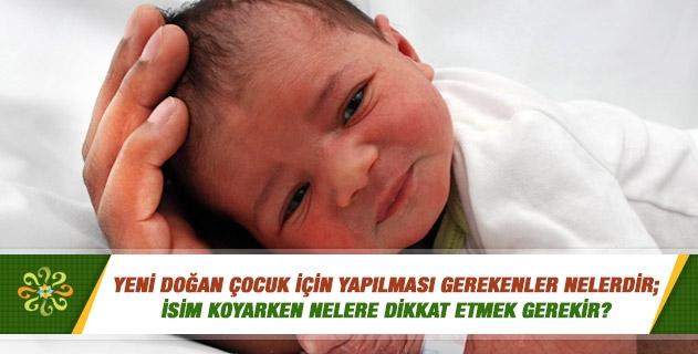 Yeni doğan çocuk için yapılması gerekenler nelerdir; isim koyarken nelere dikkat etmek gerekir?