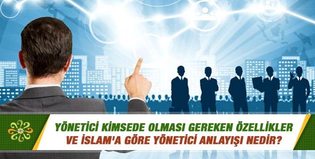 Yönetici kimsede olması gereken özellikler ve İslam'a göre yönetici anlayışı nedir?
